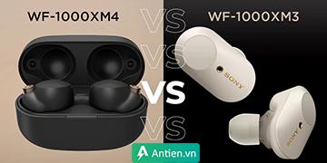 Sony WF-1000XM4 đọ sức WF-1000XM3: Sự khác biệt là gì?